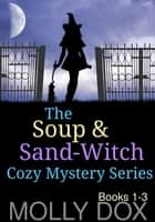 The Soup and Sand-Witch Cozy Mystery Series - The Soup and Sand-Witch Cozy Mystery Series ebook by Molly Dox