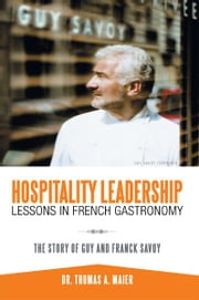 Hospitality Leadership Lessons in French Gastronomy - The Story of Guy and Franck Savoy ebook by Dr. Thomas A. Maier