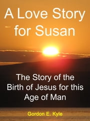 A Love Story for Susan - The Story of the Birth of Jesus for this Age of Man ebook by Gordon E. Kyle