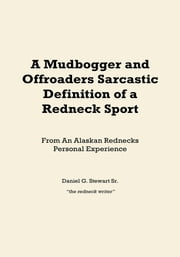 A Mudbogger and Offroaders Sarcastic Definition of a Redneck Sport - From An Alaskan Rednecks Personal Experience ebook by Daniel G. Stewart Sr.