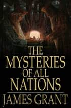 The Mysteries of All Nations - Rise and Progress of Superstition, Laws Against and Trials of Witches, Ancient and Modern Delusions Together With Strange Customs, Fables, and Tales ebook by James Grant