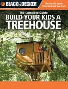 Black & Decker The Complete Guide: Build Your Kids a Treehouse - Build Your Kids a Treehouse ebook by Charlie Self, John Drigot