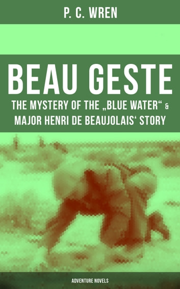 "BEAU GESTE: The Mystery of the ""Blue Water"" & Major Henri de Beaujolais' Story (Adventure Novels) - From the Author of The Wages of Virtue, Stories of the Foreign Legion, Cupid in Africa, Stepsons of France, Snake and Sword, Port o' Missing Men, The Young Stagers and other adventure tales ebook by P. C. Wren"
