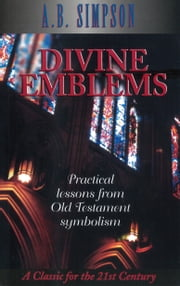Divine Emblems - Practical Lessons from Old Testament Symbolism ebook by A. B. Simpson