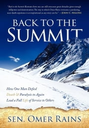 Back to the Summit - How One Man Defied Death & Paralysis to Again Lead a Full Life of Service to Others ebook by Sen. Omer L. Rains