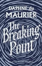 The Breaking Point - Short Stories ebook by Daphne Du Maurier, Sally Beauman