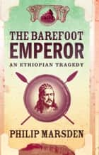 The Barefoot Emperor: An Ethiopian Tragedy ebook by Philip Marsden
