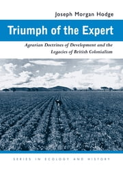 Triumph of the Expert - Agrarian Doctrines of Development and the Legacies of British Colonialism ebook by Joseph Morgan Hodge