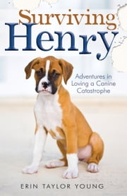 Surviving Henry - Adventures in Loving a Canine Catastrophe ebook by Erin Taylor Young