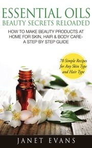 Essential Oils Beauty Secrets Reloaded: How To Make Beauty Products At Home for Skin, Hair & Body Care -A Step by Step Guide & 70 Simple Recipes for Any Skin Type and Hair Type ebook by Janet Evans