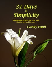 31 Days Of Simplicity: Meditations to Help You Live With Greater Joy and Serenity ebook by Candy Paull