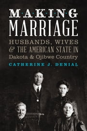 Making Marriage - Husbands, Wives, and the American State in Dakota and Ojibwe Country ebook by Catherine J. Denial