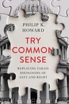 Try Common Sense: Replacing the Failed Ideologies of Left and Right ebook by Philip K. Howard
