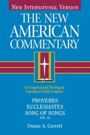 The New American Commentary Volume 14 - Proverbs, Ecclesiastes, Song of Songs ebook by Duane A. Garrett