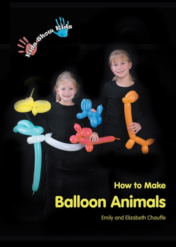 Kids Show Kids How to Make Balloon Animals ebook by Emily Chauffe,Elizabeth Chauffe