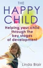 The Happy Child - Everything You Need to Know to Raise Enthusiastic, Confident Children ebook by Linda Blair