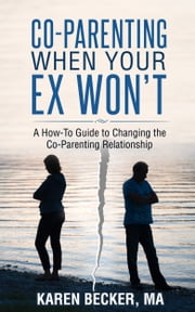Co-Parenting When Your Ex Won't: A How-To Guide to Changing the Co-Parenting Relationship ebook by Karen Becker, MA