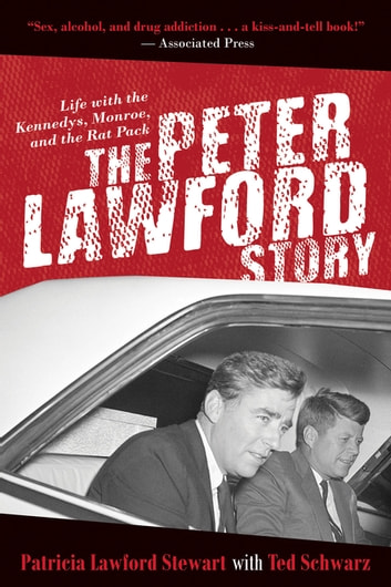 The Peter Lawford Story - Life with the Kennedys, Monroe, and the Rat Pack ebook by Patricia Lawford Stewart,Ted Schwarz