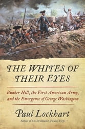 The Whites of Their Eyes - Bunker Hill, the First American Army, and the Emergence of George Washington ebook by Paul Lockhart