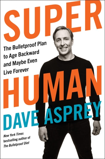 Super Human - The Bulletproof Plan to Age Backward and Maybe Even Live Forever ebook by Dave Asprey