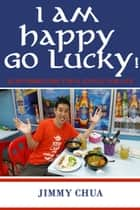 I am Happy Go Lucky! 33 Affirmations for a Joyful Fun Life ebook by Jimmy Chua