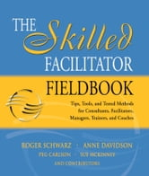 The Skilled Facilitator Fieldbook - Tips, Tools, and Tested Methods for Consultants, Facilitators, Managers, Trainers, and Coaches ebook by Roger Schwarz,Anne Davidson,Peg Carlson,Sue McKinney