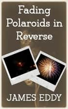 Fading Polaroids in Reverse ebook by James Eddy