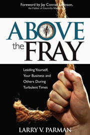 Above the Fray - Leading Yourself, Your Business and Others During Turbulent Times ebook by Larry Parman