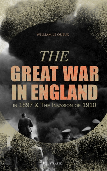 The Great War in England in 1897 & The Invasion of 1910 (Illustrated) ebook by William Le Queux
