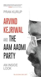 Arvind Kejriwal & the Aam Aadmi Party - An Inside Look ebook by Pran Kurup