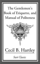 The Gentlemen's Book of Etiquette, an eBook by Cecil B. Hartley