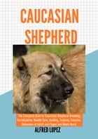 CAUCASIAN SHEPHERD - The Complete Guide to Caucasian Shepherd Breeding, Socialization, Health Care, Feeding, Training, Exercise, Behaviors of Adult and Puppy and Much More! ebook by Alfred Lopez