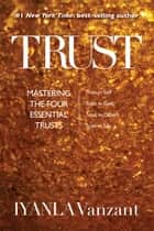 Trust - Mastering the Four Essential Trusts: Trust in Self, Trust in God, Trust in Others, Trust in Life ebook by Iyanla Vanzant