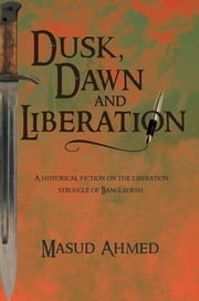Dusk, Dawn and Liberation - A HISTORICAL FICTION ON THE LIBERATION STRUGGLE OF BANGLADESH ebook by Masud Ahmed
