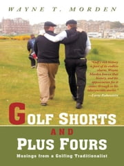 Golf Shorts and Plus Fours - Musings from a Golfing Traditionalist ebook by Wayne T. Morden
