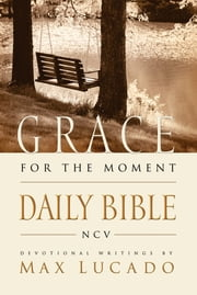 Grace For The Moment Daily Bible, NCV - Spend 365 Days reading the Bible with Max Lucado ebook by Max Lucado