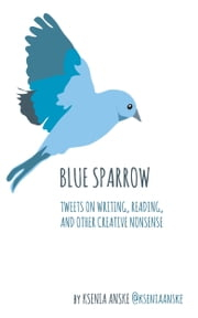 Blue Sparrow: Tweets on Writing, Reading, and Other Creative Nonsense ebook by Ksenia Anske