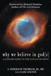 Why We Believe in God(s) - A Concise Guide to the Science of Faith ebook by J. Anderson Thomson Jr., MD,Clare Aukofer