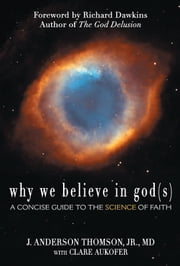 Why We Believe in God(s) - A Concise Guide to the Science of Faith ebook by J. Anderson Thomson Jr., MD,Clare Aukofer,Richard Dawkins