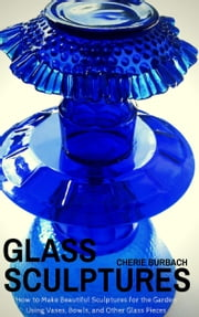 Glass Sculptures - How to Make Beautiful Sculptures for the Garden Using Vases, Bowls, and Other Glass Pieces ebook by Cherie Burbach