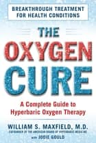 The Oxygen Cure - A Complete Guide to Hyperbaric Oxygen Therapy ebook by William S. Maxfield, Jodie Gould