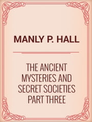 The Ancient Mysteries and Secret Societies Part Three ebook by Manly P. Hall