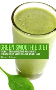 Green Smoothie Diet - The Best Green Smoothie Ingredients to Make Green Smoothies for Weight Loss ebook by Karen Glaser