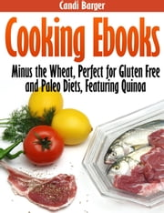 Cooking Ebooks: Minus the Wheat, Perfect for Gluten Free and Paleo Diets, Featuring Quinoa ebook by Candi Barger