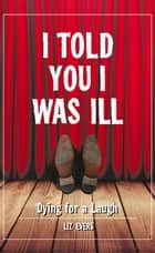 I Told You I Was Ill ebook by Liz Evers