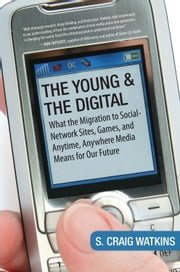 The Young and the Digital - What the Migration to Social Network Sites, Games, and Anytime, Anywhere Media Means for Our Future ebook by S. Craig Watkins