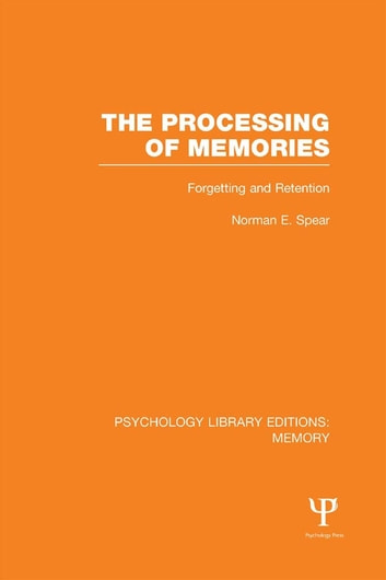 The Processing of Memories (PLE: Memory) - Forgetting and Retention ebook by Norman E. Spear