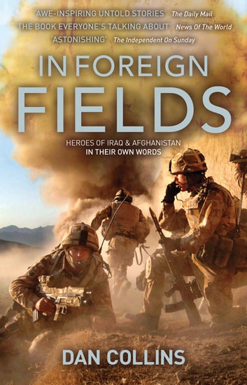 In Foreign Fields - Heroes Of Iraq And Afghanistan In Their Own Words ebook by Dan Collins