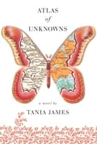 Atlas of Unknowns ebook by Tania James