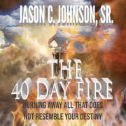 40 Day Fire, The - Burning Away All That Does Not Resemble Your Destiny audiobook by Jason C. Johnson Sr.